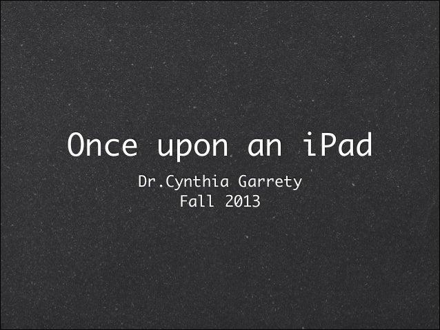 Once upon an iPad Dr.Cynthia Garrety Fall 2013