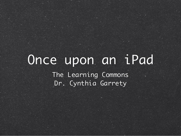 Once upon an iPad The Learning Commons Dr. Cynthia Garrety