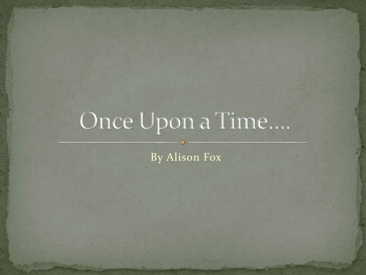 By Alison Fox<br />Once Upon a Time….<br />