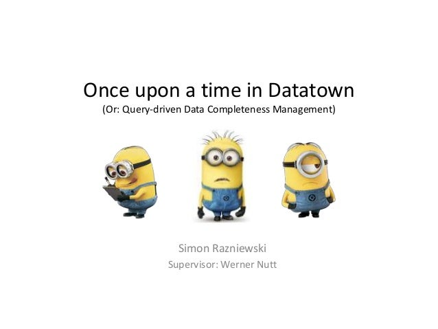 Once upon a time in Datatown (Or: Query-driven Data Completeness Management) Simon Razniewski Supervisor: Werner Nutt