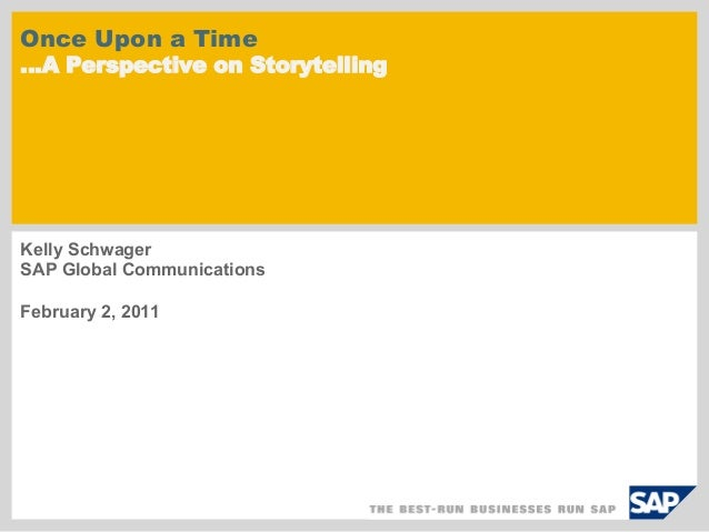Once Upon a Time…A Perspective on StorytellingKelly SchwagerSAP Global CommunicationsFebruary 2, 2011