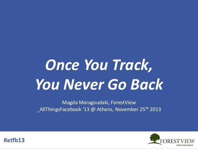Once You Track, You Never Go Back Magda Maragoudaki, ForestView _AllThingsFacebook '13 @ Athens, November 25th 2013  #atfb...