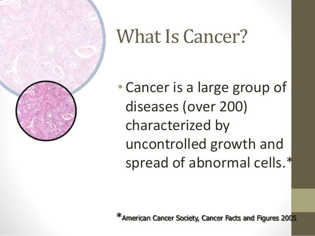 What Is Cancer? •Cancer is a large group of diseases (over 200) characterized by uncontrolled growth and spread of abnorma...