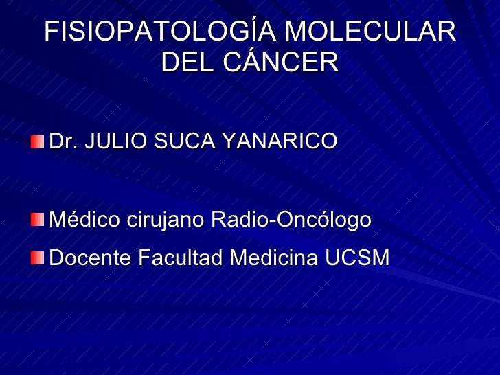FISIOPATOLOGÍA MOLECULAR DEL CÁNCER <ul><li>Dr. JULIO SUCA YANARICO </li></ul><ul><li>Médico cirujano Radio-Oncólogo </li>...