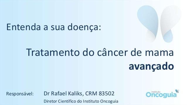 Entenda a sua doença: Tratamento do câncer de mama avançado Responsável: Dr Rafael Kaliks, CRM 83502 Diretor Científico do...