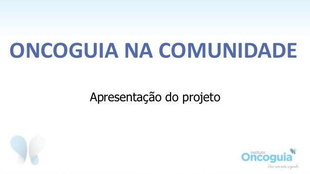 Apresentação do projeto ONCOGUIA NA COMUNIDADE
