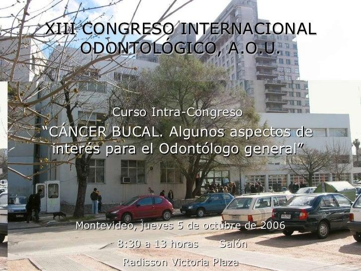 "XIII CONGRESO INTERNACIONAL ODONTOLÓGICO, A.O.U. Curso Intra-Congreso "" CÁNCER BUCAL. Algunos aspectos de interés para el ..."