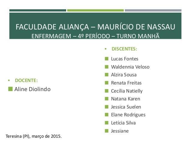 FACULDADE ALIANÇA – MAURÍCIO DE NASSAU ENFERMAGEM – 4º PERÍODO – TURNO MANHÃ  DOCENTE:  Aline Diolindo Teresina (PI), ma...