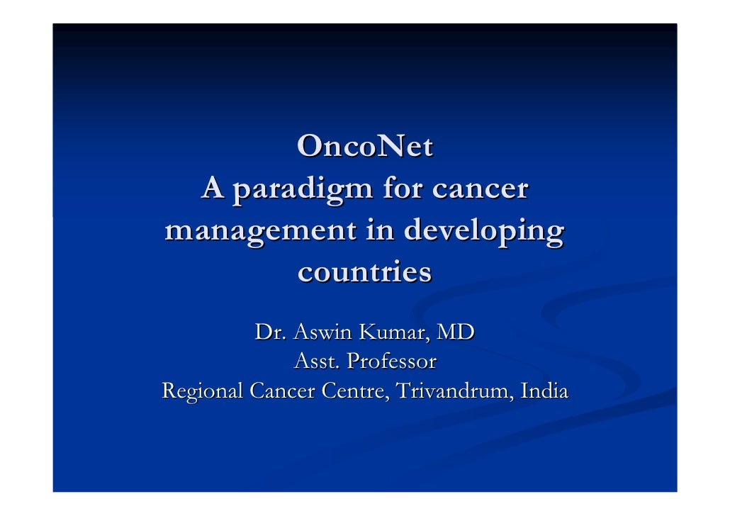 OncoNet A paradigm for cancermanagement in developing       countries         Dr. Aswin Kumar, MD             Asst. Profes...