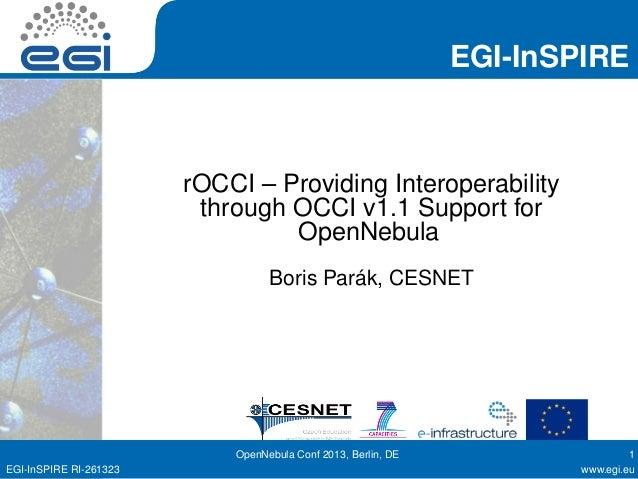 EGI-InSPIRE rOCCI – Providing Interoperability through OCCI v1.1 Support for OpenNebula Boris Parák, CESNET OpenNebula Con...