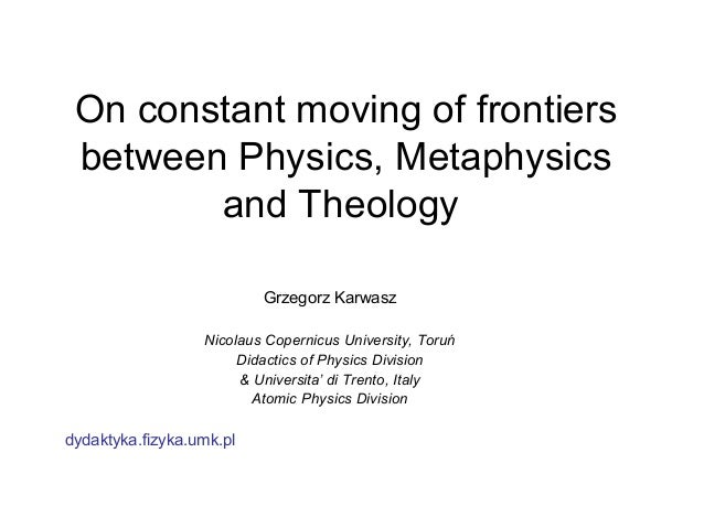 On constant moving of frontiers between Physics, Metaphysics and Theology Grzegorz Karwasz Nicolaus Copernicus University,...
