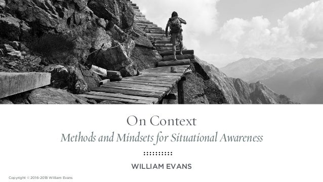 On Context Methods and Mindsets for Situational Awareness WILLIAM EVANS Copyright © 2016-2018 William Evans
