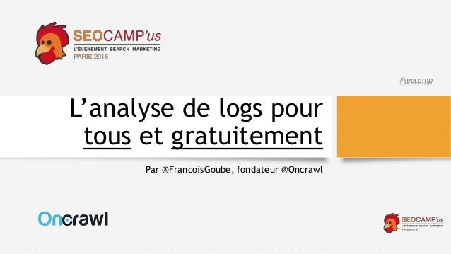 #seocamp L'analyse de logs pour tous et gratuitement Par @FrancoisGoube, fondateur @Oncrawl