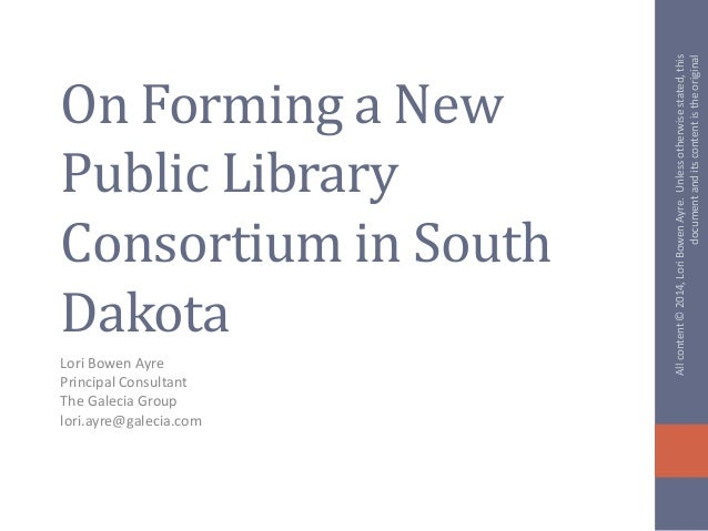On Forming a New Public Library Consortium in South Dakota Lori Bowen Ayre Principal Consultant The Galecia Group lori.ayr...