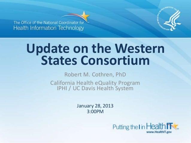 Update on the Western  States Consortium         Robert M. Cothren, PhD   California Health eQuality Program     IPHI / UC...