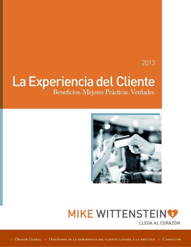 2013  La Experiencia del Cliente  Beneficios. Mejores Prácticas. Verdades.  MIKE WITTENSTEIN  LLEGA AL CORAZÓN  > Orador G...