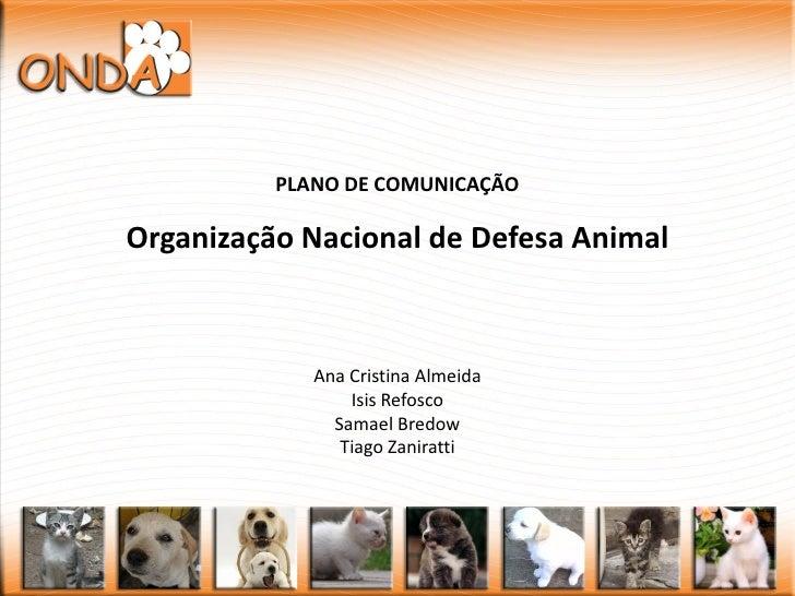 PLANO DE COMUNICAÇÃO  Organização Nacional de Defesa Animal                 Ana Cristina Almeida                  Isis Ref...