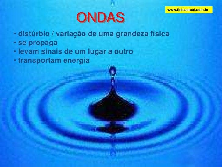 ONDAS<br />www.fisicaatual.com.br<br /><ul><li>distúrbio / variação de uma grandeza física