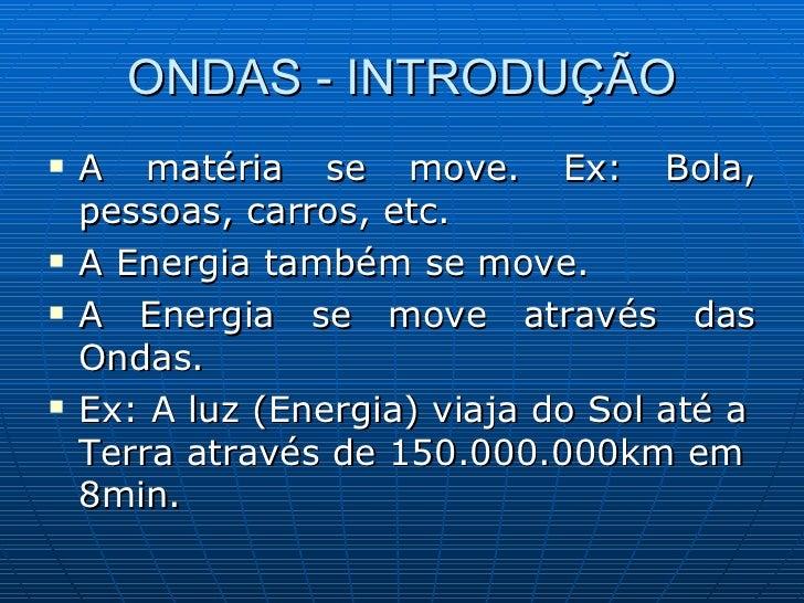 ONDAS - INTRODUÇÃO <ul><li>A matéria se move. Ex: Bola, pessoas, carros, etc. </li></ul><ul><li>A Energia também se move. ...