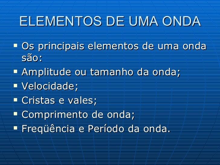 ELEMENTOS DE UMA ONDA <ul><li>Os principais elementos de uma onda são: </li></ul><ul><li>Amplitude ou tamanho da onda; </l...