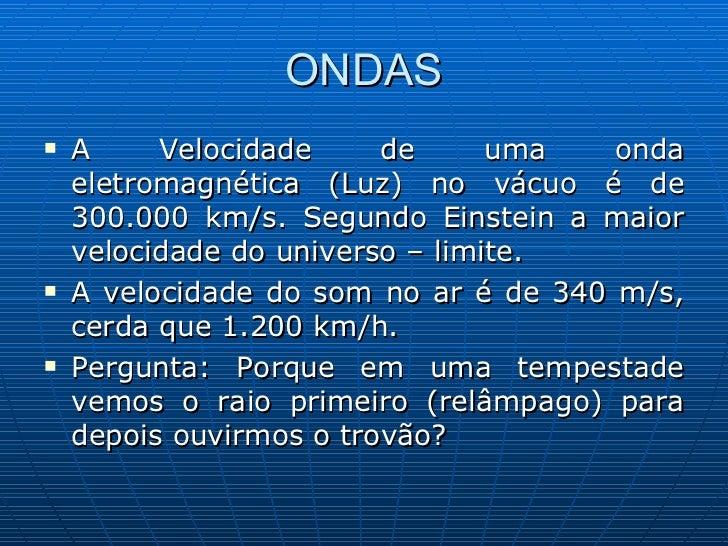 ONDAS <ul><li>A Velocidade de uma onda eletromagnética (Luz) no vácuo é de 300.000 km/s. Segundo Einstein a maior velocida...