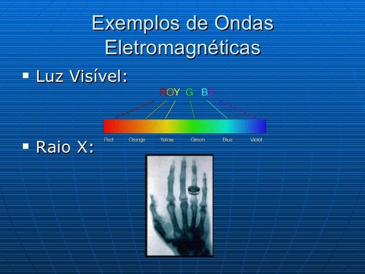 Exemplos de Ondas Eletromagnéticas <ul><li>Luz Visível: </li></ul><ul><li>Raio X: </li></ul>