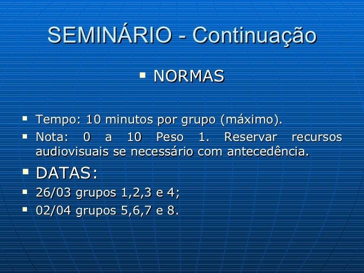 SEMINÁRIO - Continuação <ul><li>NORMAS </li></ul><ul><li>Tempo: 10 minutos por grupo (máximo). </li></ul><ul><li>Nota: 0 a...