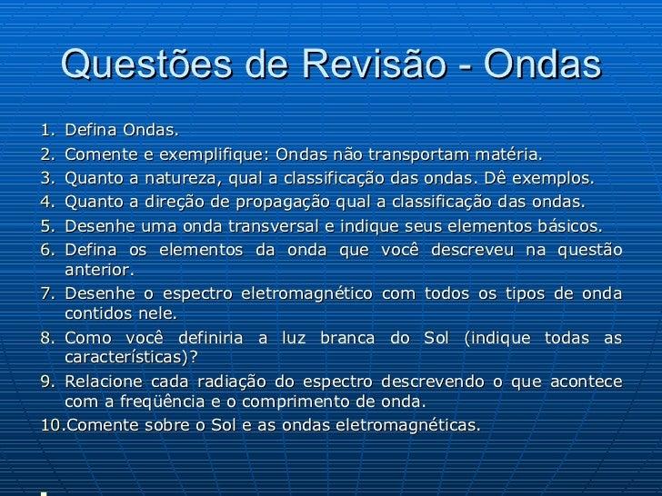 Questões de Revisão - Ondas <ul><li>Defina Ondas. </li></ul><ul><li>Comente e exemplifique: Ondas não transportam matéria....