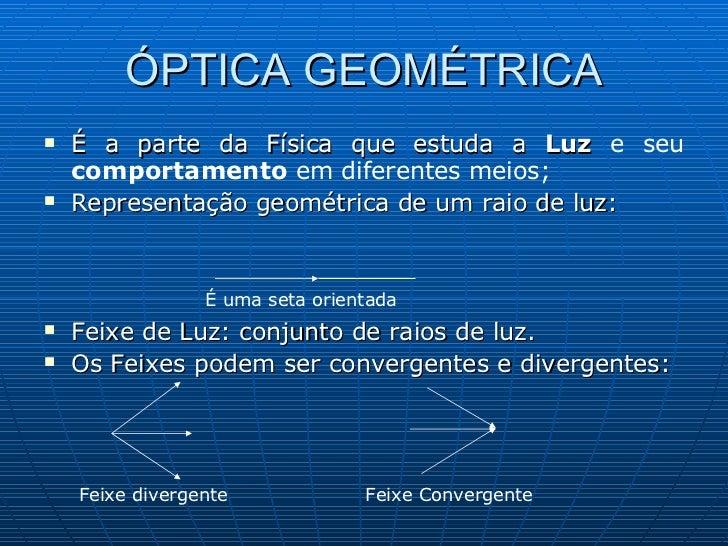 ÓPTICA GEOMÉTRICA <ul><li>É a parte da Física que estuda a  Luz  e seu  comportamento  em diferentes meios; </li></ul><ul>...
