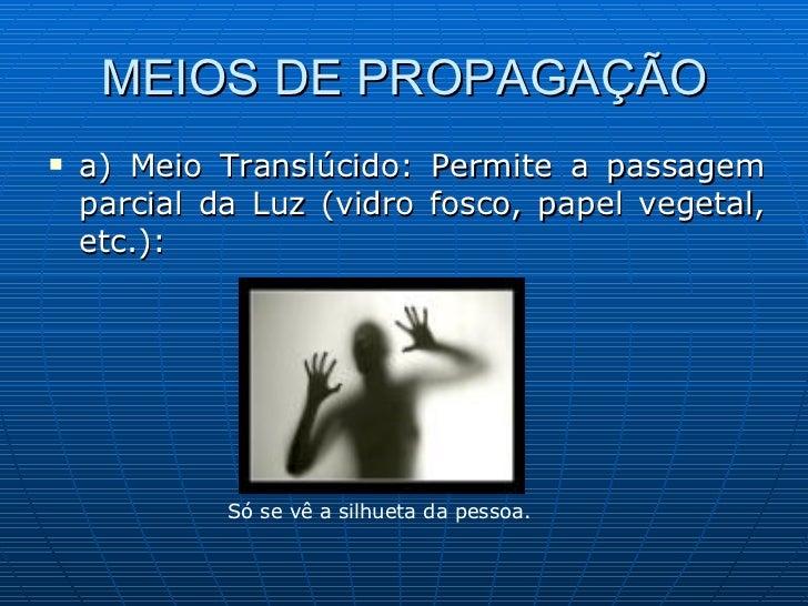 MEIOS DE PROPAGAÇÃO <ul><li>a) Meio Translúcido: Permite a passagem parcial da Luz (vidro fosco, papel vegetal, etc.): </l...