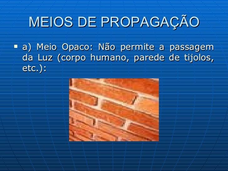 MEIOS DE PROPAGAÇÃO <ul><li>a) Meio Opaco: Não permite a passagem da Luz (corpo humano, parede de tijolos, etc.): </li></ul>