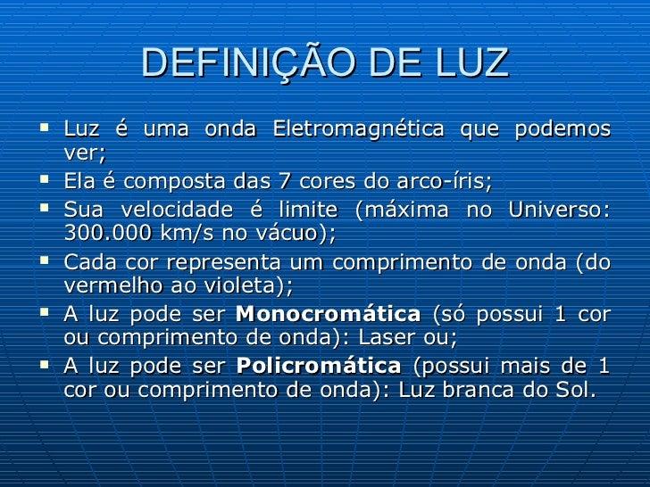 DEFINIÇÃO DE LUZ <ul><li>Luz é uma onda Eletromagnética que podemos ver; </li></ul><ul><li>Ela é composta das 7 cores do a...