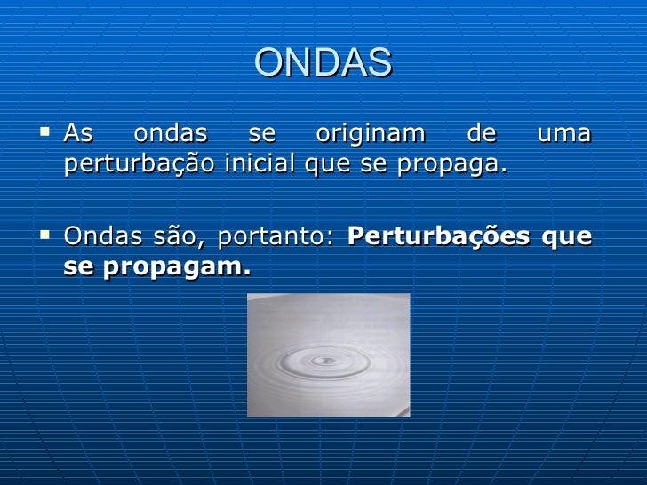 ONDAS <ul><li>As ondas se originam de uma perturbação inicial que se propaga.  </li></ul><ul><li>Ondas são, portanto:  Per...