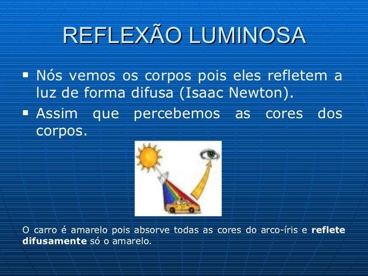 REFLEXÃO LUMINOSA <ul><li>Nós vemos os corpos pois eles refletem a luz de forma difusa (Isaac Newton). </li></ul><ul><li>A...