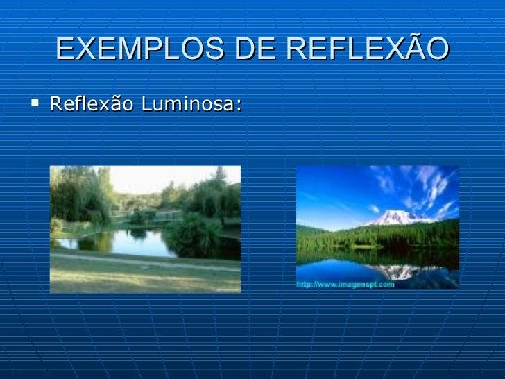 EXEMPLOS DE REFLEXÃO <ul><li>Reflexão Luminosa: </li></ul>