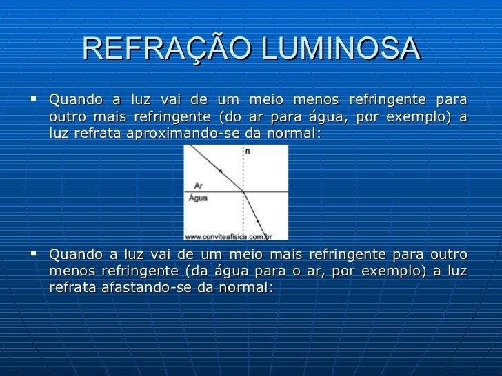 REFRAÇÃO LUMINOSA <ul><li>Quando a luz vai de um meio menos refringente para outro mais refringente (do ar para água, por ...