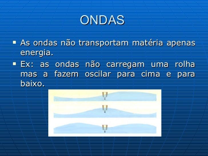 ONDAS  <ul><li>As ondas não transportam matéria apenas energia. </li></ul><ul><li>Ex: as ondas não carregam uma rolha mas ...
