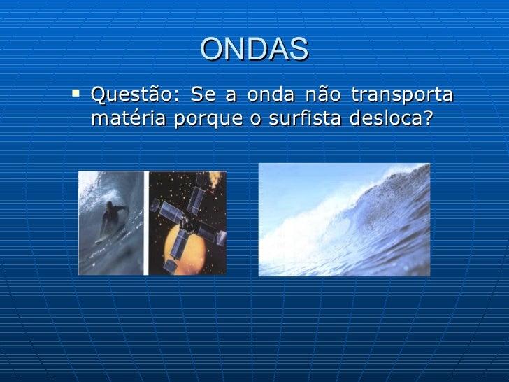 ONDAS <ul><li>Questão: Se a onda não transporta matéria porque o surfista desloca?  </li></ul>