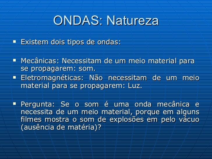 ONDAS: Natureza <ul><li>Existem dois tipos de ondas: </li></ul><ul><li>Mecânicas: Necessitam de um meio material para se p...