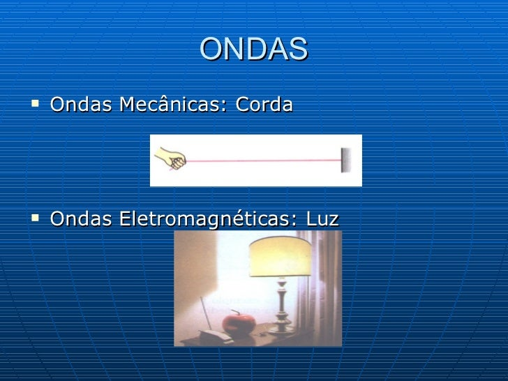 ONDAS <ul><li>Ondas Mecânicas: Corda </li></ul><ul><li>Ondas Eletromagnéticas: Luz </li></ul>