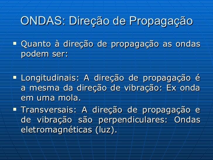 ONDAS: Direção de Propagação <ul><li>Quanto à direção de propagação as ondas podem ser: </li></ul><ul><li>Longitudinais: A...