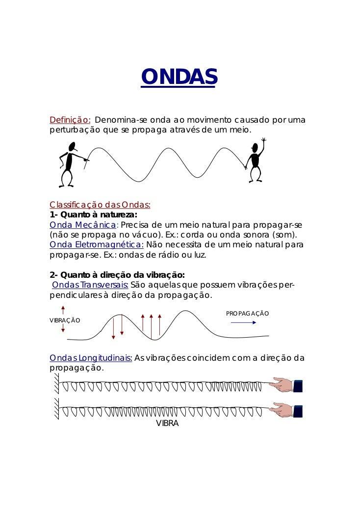 ONDASDefinição: Denomina-se onda ao movimento causado por umaperturbação que se propaga através de um meio.Classificação d...