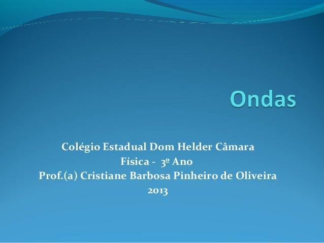 Colégio Estadual Dom Helder Câmara Física - 3º Ano Prof.(a) Cristiane Barbosa Pinheiro de Oliveira 2013