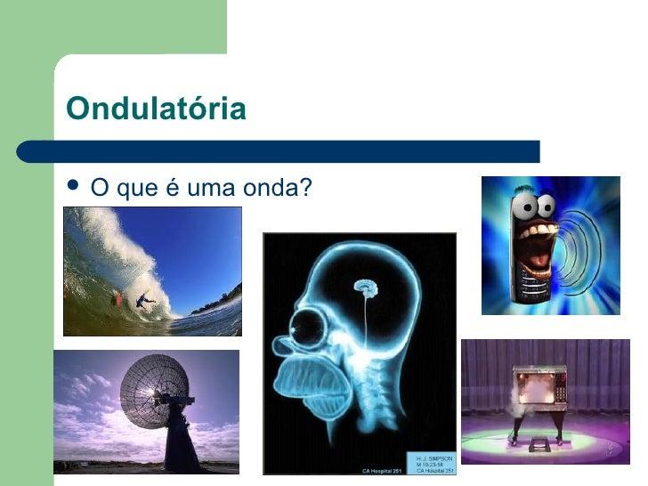 Ondulatória   O que é uma onda?