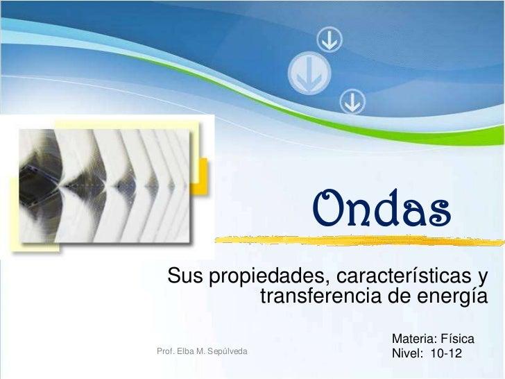 Ondas<br />Sus propiedades, características y transferencia de energía<br />Materia: Física<br />Nivel:  10-12<br />Prof. ...
