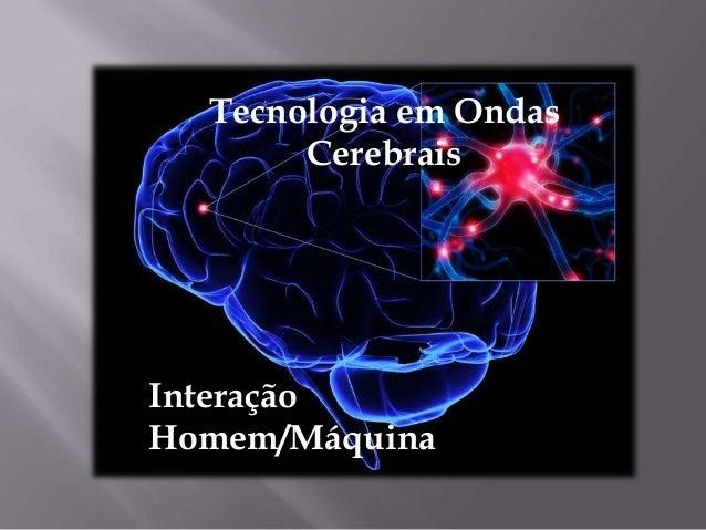 Tecnologia em Ondas        Cerebrais Soluções em ondas cerebraisInteraçãoHomem/Máquina
