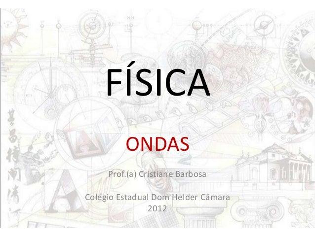 FÍSICA         ONDAS     Prof.(a) Cristiane BarbosaColégio Estadual Dom Helder Câmara               2012
