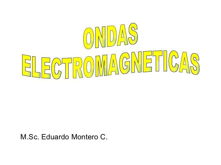 ONDAS ELECTROMAGNETICAS M.Sc. Eduardo Montero C.
