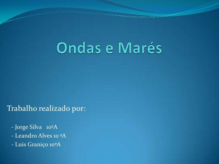 Ondas e Marés <br />Trabalho realizado por:<br />   - Jorge Silva   10ºA <br />   - Leandro Alves 10 ªA<br />   - Luis Gra...