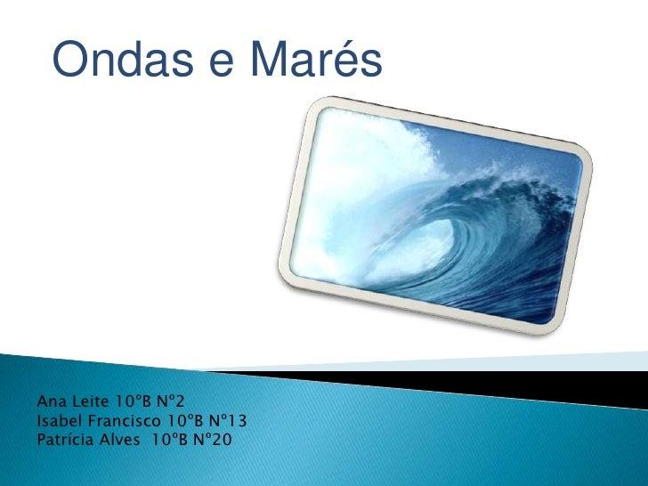 Ondas e Marés<br />Ana Leite 10ºB Nº2<br />Isabel Francisco 10ºB Nº13<br />Patrícia Alves  10ºB Nº20<br />